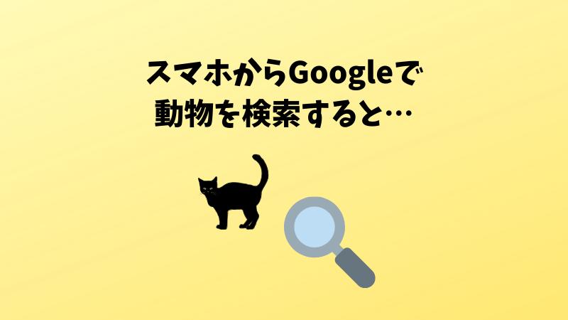 スマホから動物をGoogle検索すると